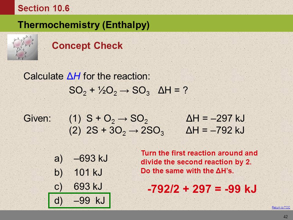 -792/2 + 297 = -99 kJ Concept Check Calculate ΔH for the reaction: