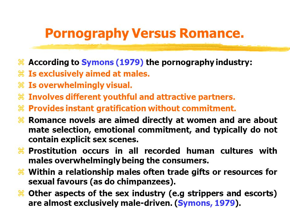 Pornography Extramarital affairs: In most human cultures, males pursue extramarital sex more often than their wives, and suffer less consequences if they are found out - male adultery does not invariably result in divorce but female adultery often does. Surveys reveal an interesting difference in the relationship between marital satisfaction and the urge to have an affair - generally women have to very dissatisfied with their marriage before they consider an affair, while males generally report that they are not all that dissatisfied with their marriage when they have an affair. The cause of an affair also reveals sex differences with males citing sexual variety as the reason, with females citing the desire for more meaningful interpersonal relationships (Symons, 1979). Pornography Versus Romance.
