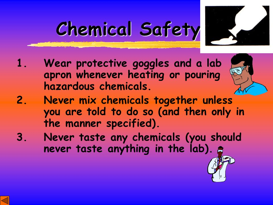 Chemical Safety 1. Wear protective goggles and a lab apron whenever heating or pouring hazardous chemicals.