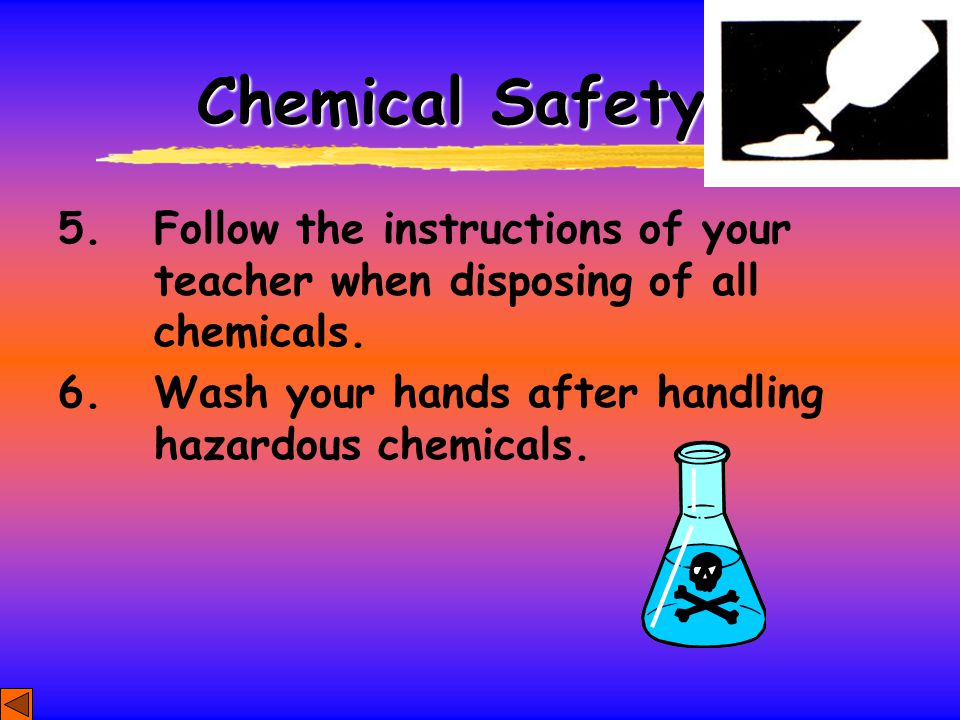Chemical Safety 5. Follow the instructions of your teacher when disposing of all chemicals.