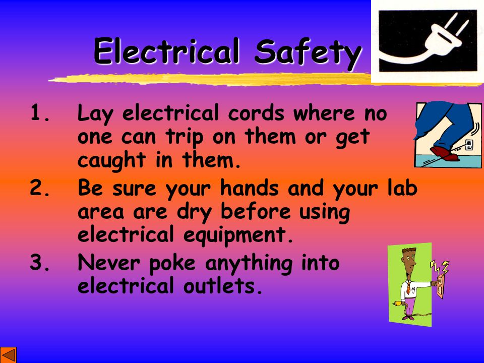 Electrical Safety 1. Lay electrical cords where no one can trip on them or get caught in them.