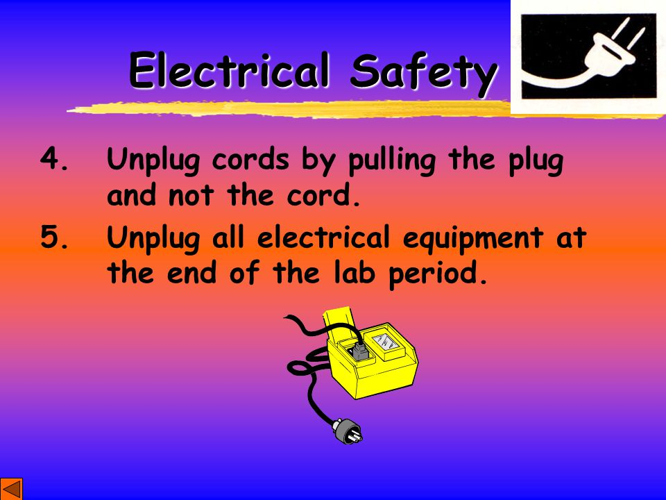 Electrical Safety 4. Unplug cords by pulling the plug and not the cord.
