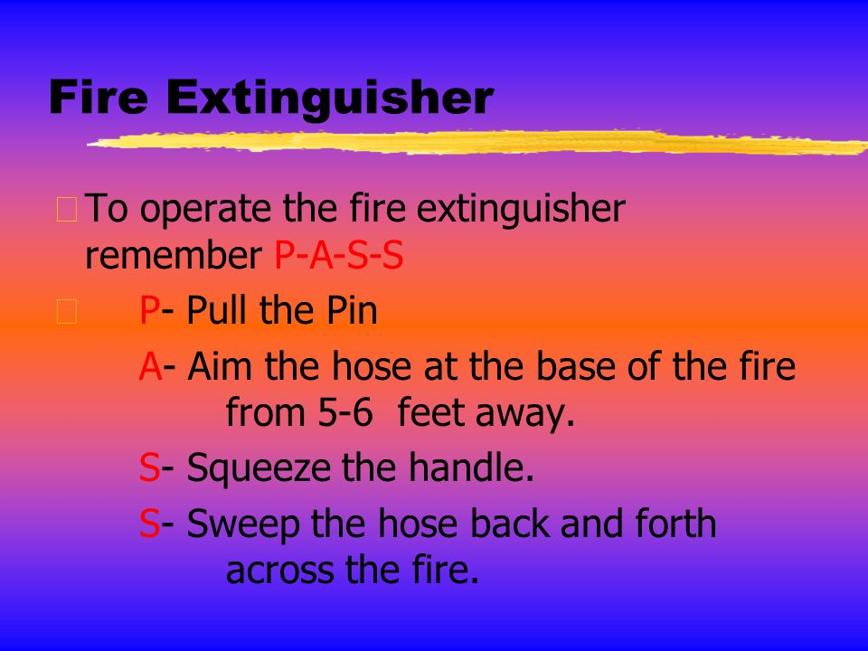 Fire Extinguisher To operate the fire extinguisher remember P-A-S-S