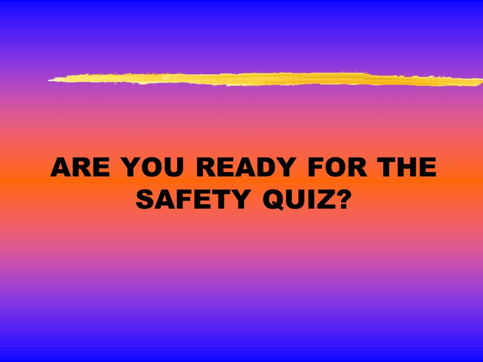Are you ready for the Safety Quiz