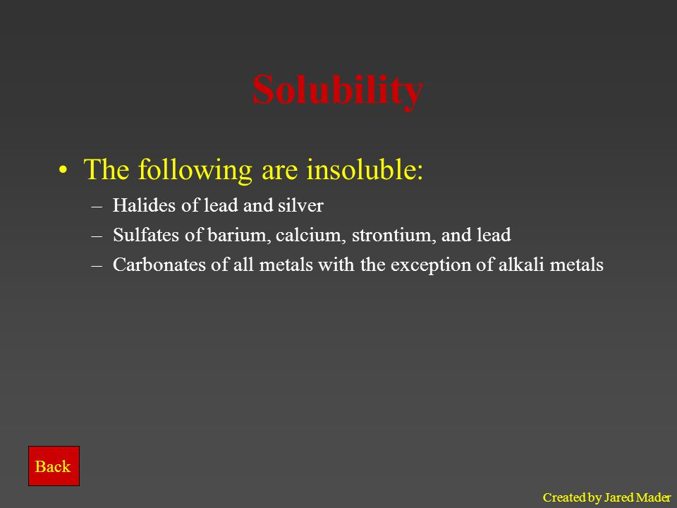 Solubility The following are insoluble: Halides of lead and silver