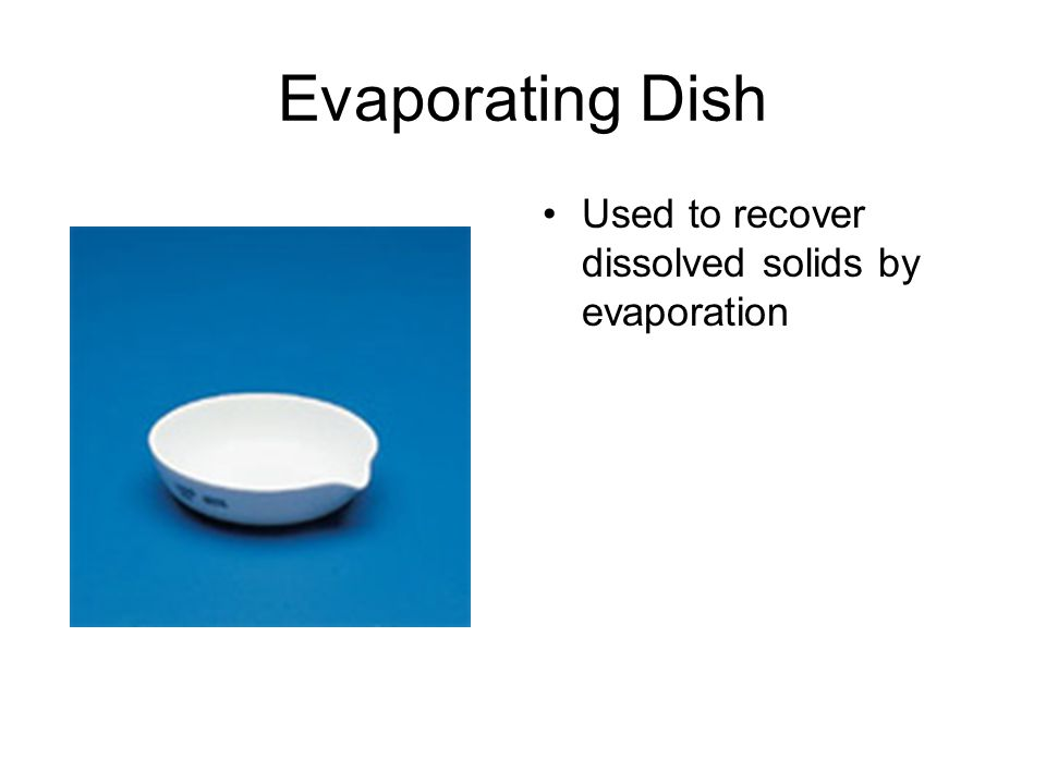Evaporating Dish Used to recover dissolved solids by evaporation