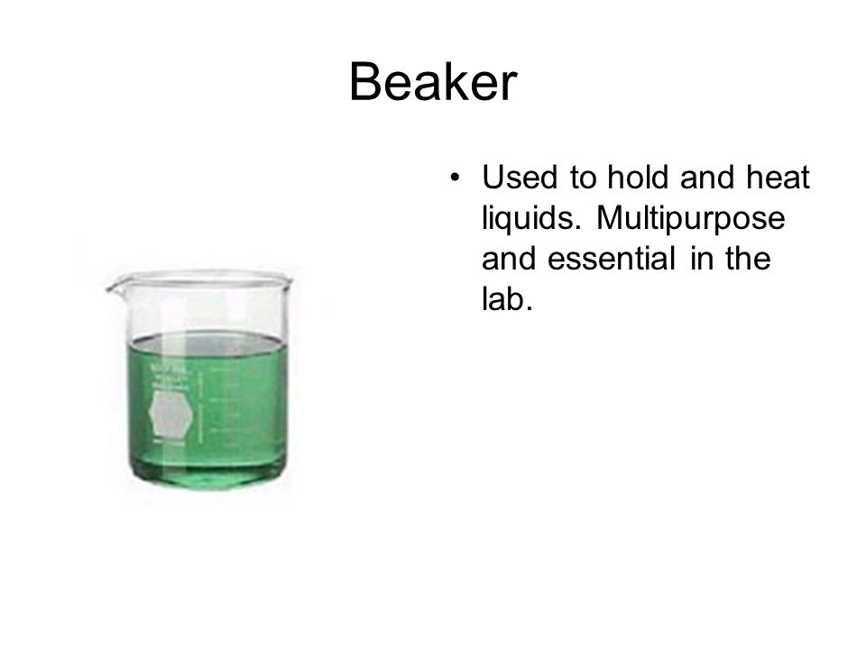 Beaker Used to hold and heat liquids. Multipurpose and essential in the lab.