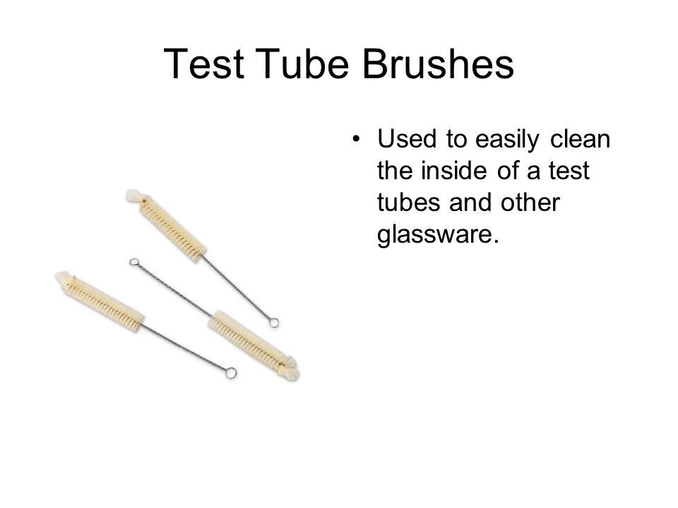Test Tube Brushes Used to easily clean the inside of a test tubes and other glassware.