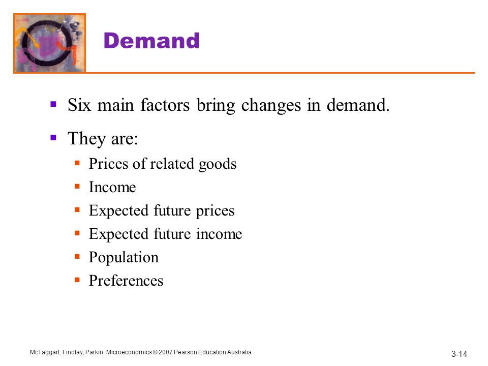 Demand Six main factors bring changes in demand. They are:
