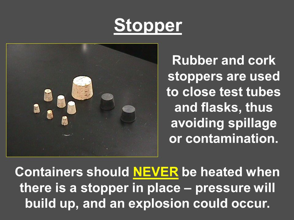 Stopper Rubber and cork stoppers are used to close test tubes and flasks, thus avoiding spillage or contamination.