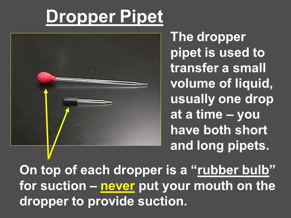 Dropper Pipet The dropper pipet is used to transfer a small volume of liquid, usually one drop at a time – you have both short and long pipets.