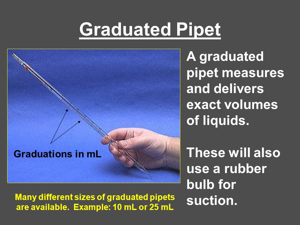 Graduated Pipet A graduated pipet measures and delivers exact volumes of liquids. These will also use a rubber bulb for suction.