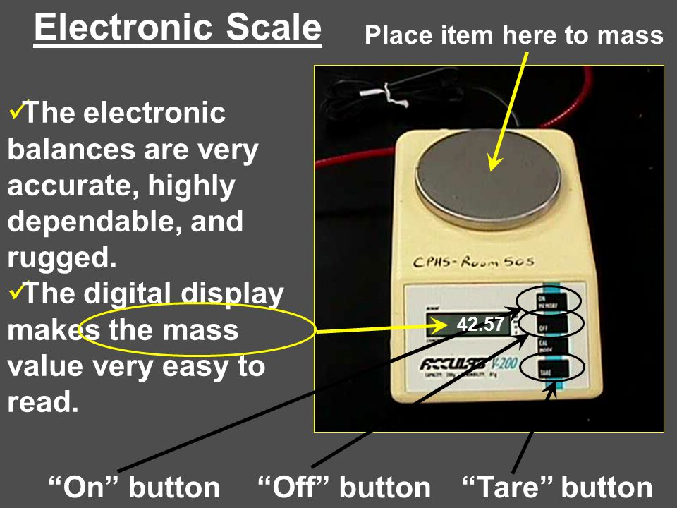 Electronic Scale Place item here to mass. The electronic balances are very accurate, highly dependable, and rugged.