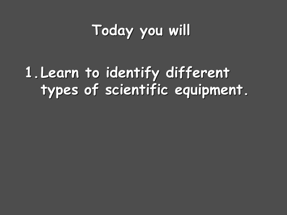 Today you will Learn to identify different types of scientific equipment.