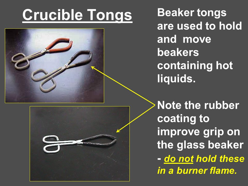 Crucible Tongs Beaker tongs are used to hold and move beakers containing hot liquids.