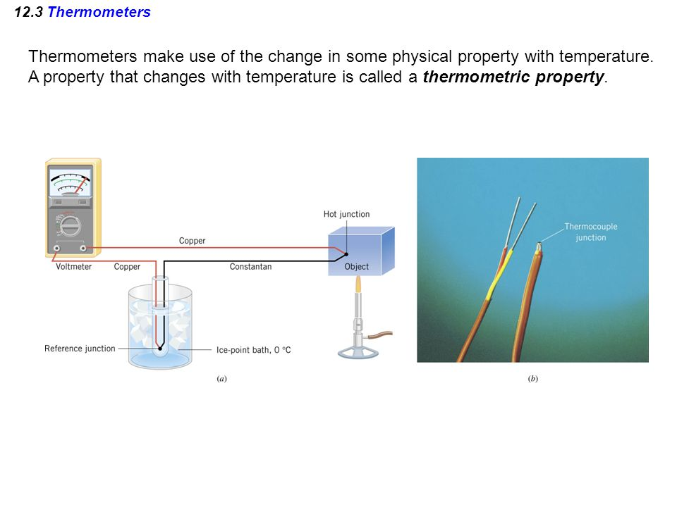 12.3 Thermometers Thermometers make use of the change in some physical property with temperature.