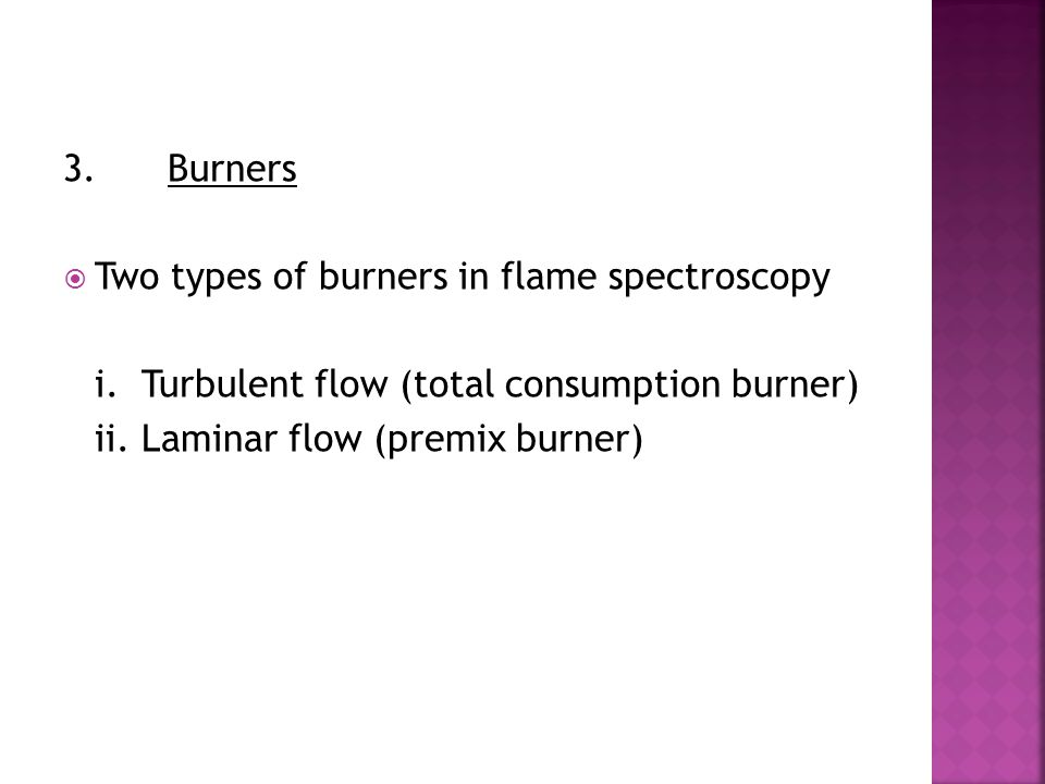 3. Burners Two types of burners in flame spectroscopy. i. Turbulent flow (total consumption burner)