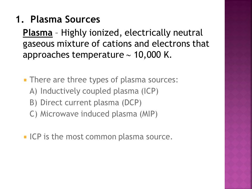 1. Plasma Sources Plasma – Highly ionized, electrically neutral gaseous mixture of cations and electrons that approaches temperature  10,000 K.
