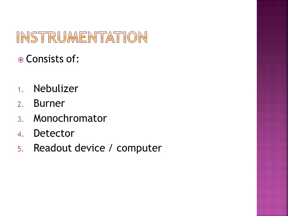instrumentation Consists of: Nebulizer Burner Monochromator Detector