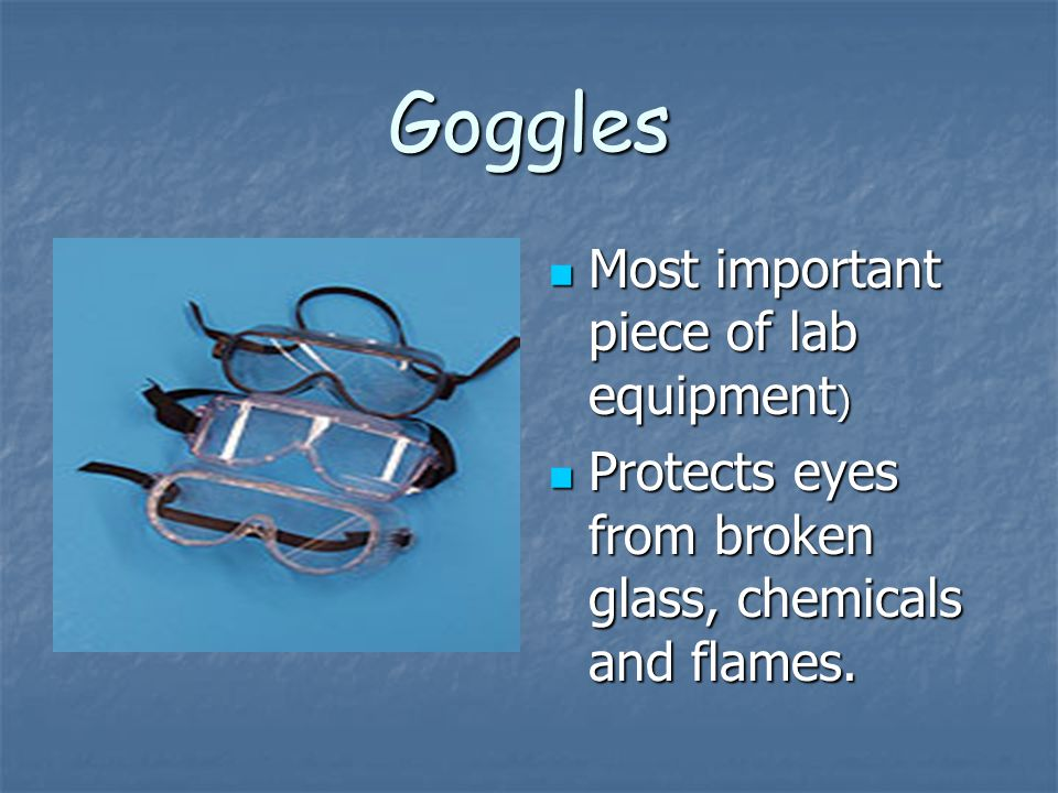 Goggles Most important piece of lab equipment)