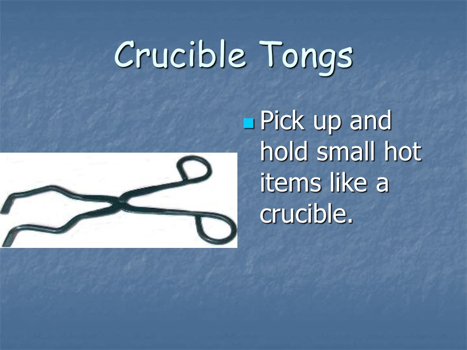Crucible Tongs Pick up and hold small hot items like a crucible.