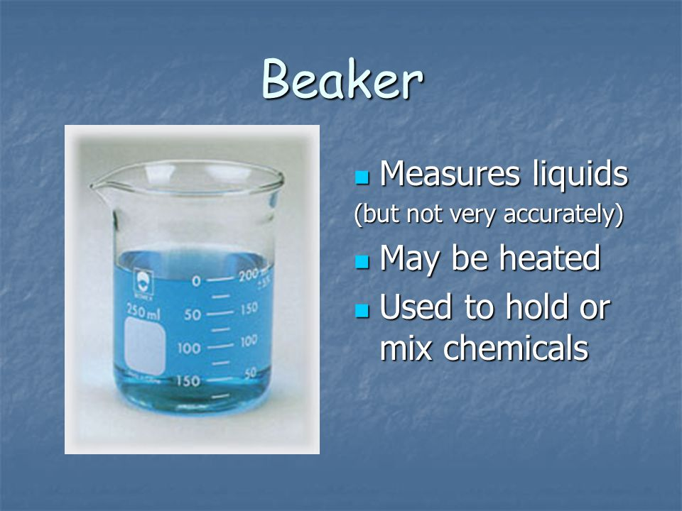 Beaker Measures liquids May be heated Used to hold or mix chemicals
