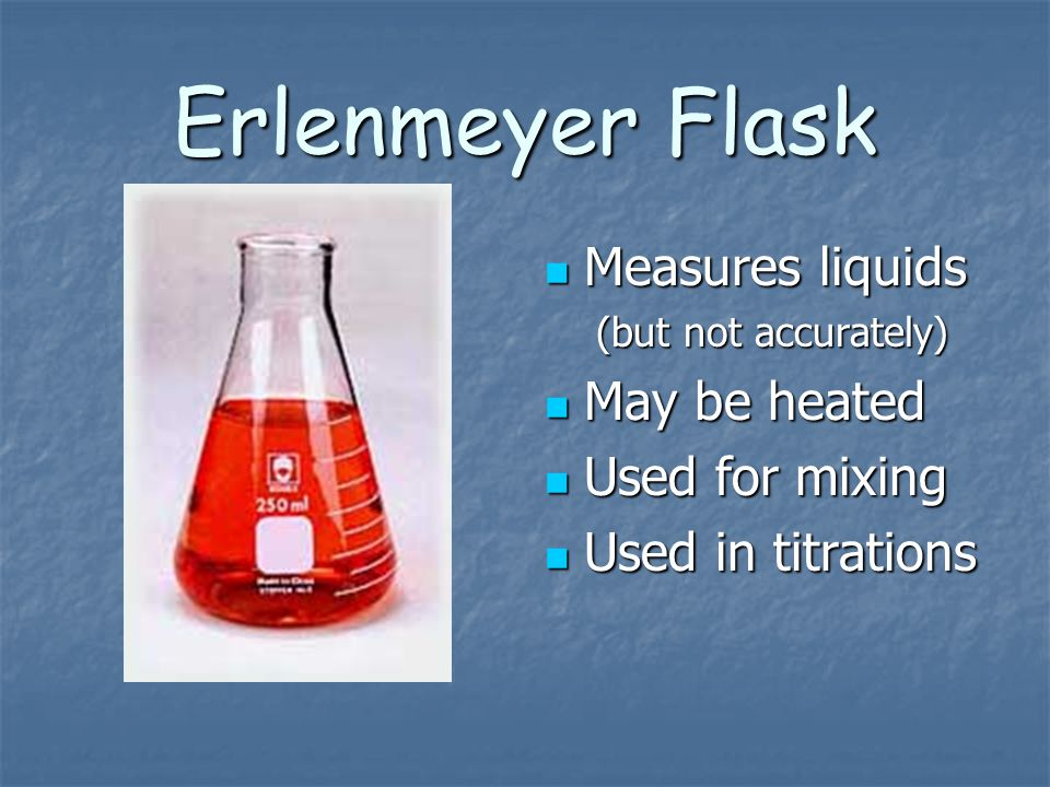Erlenmeyer Flask Measures liquids May be heated Used for mixing