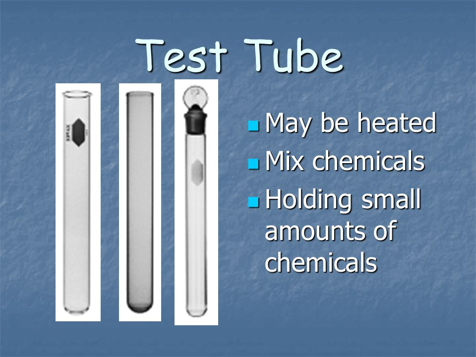 Test Tube May be heated Mix chemicals
