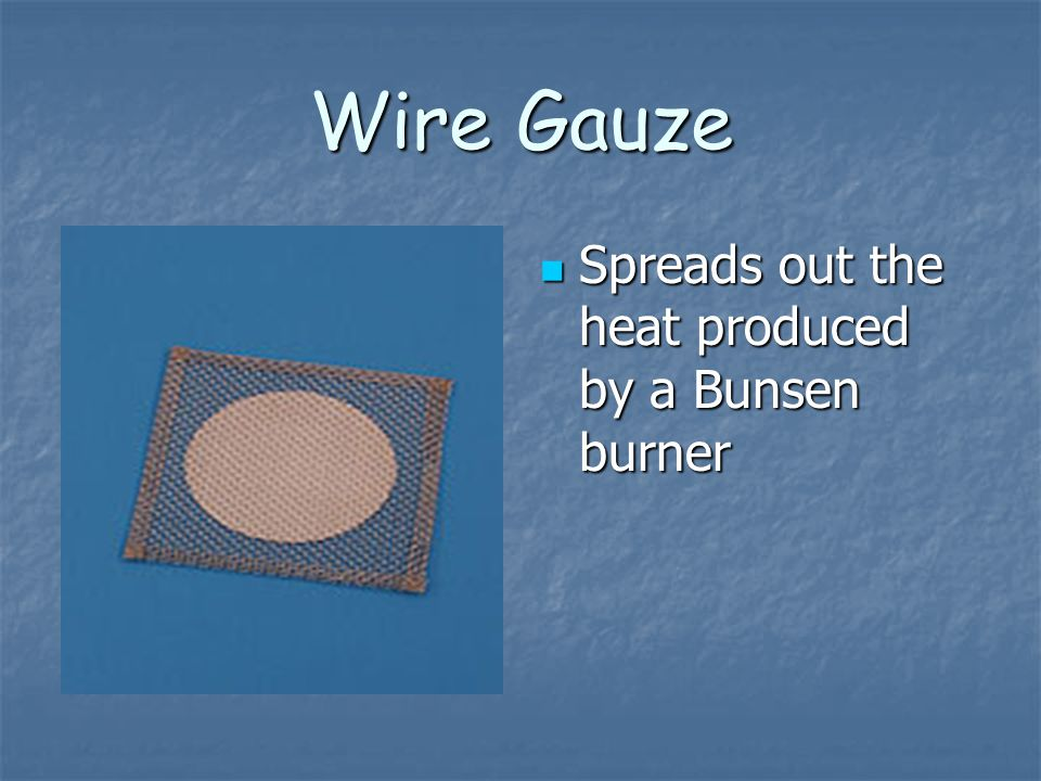 Wire Gauze Spreads out the heat produced by a Bunsen burner