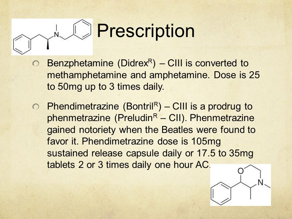 Prescription Benzphetamine (DidrexR) – CIII is converted to methamphetamine and amphetamine. Dose is 25 to 50mg up to 3 times daily.
