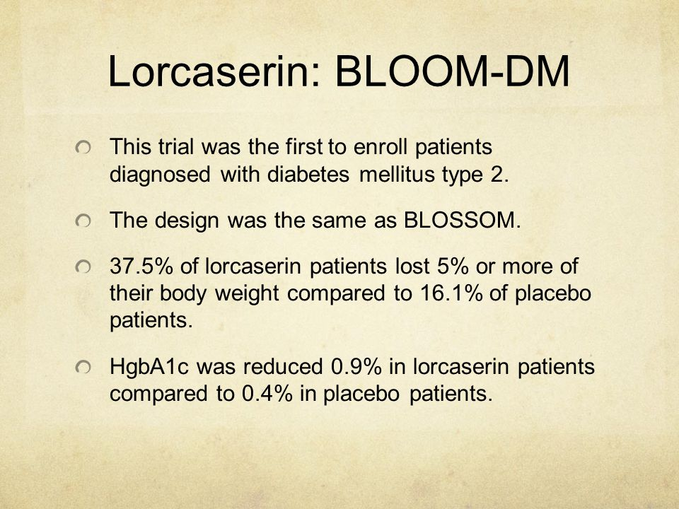 Lorcaserin: BLOOM-DM This trial was the first to enroll patients diagnosed with diabetes mellitus type 2.