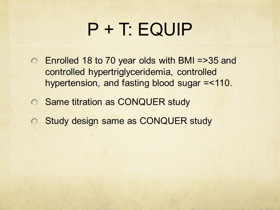 P + T: EQUIP Enrolled 18 to 70 year olds with BMI =>35 and controlled hypertriglyceridemia, controlled hypertension, and fasting blood sugar =<110.
