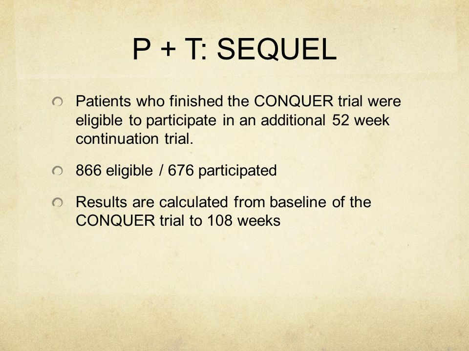 P + T: SEQUEL Patients who finished the CONQUER trial were eligible to participate in an additional 52 week continuation trial.