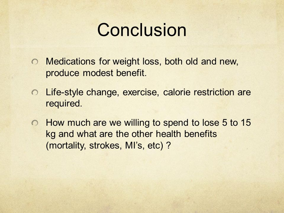 Conclusion Medications for weight loss, both old and new, produce modest benefit. Life-style change, exercise, calorie restriction are required.