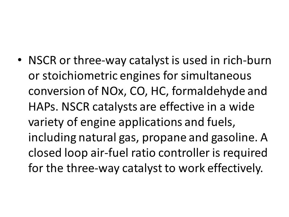 NSCR or three-way catalyst is used in rich-burn or stoichiometric engines for simultaneous conversion of NOx, CO, HC, formaldehyde and HAPs.