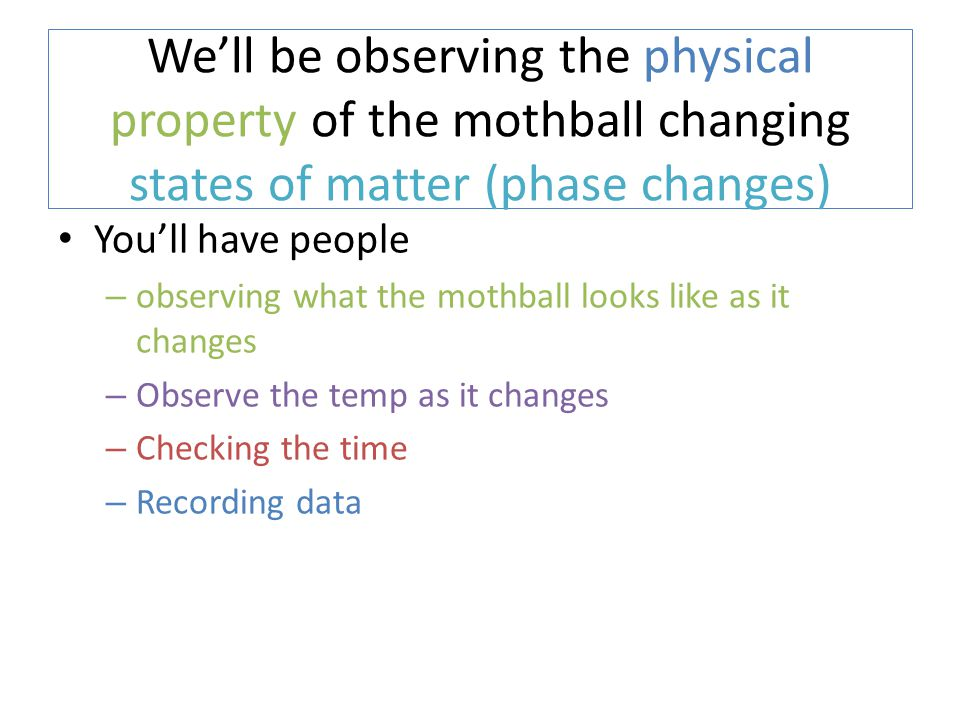 We'll be observing the physical property of the mothball changing states of matter (phase changes)