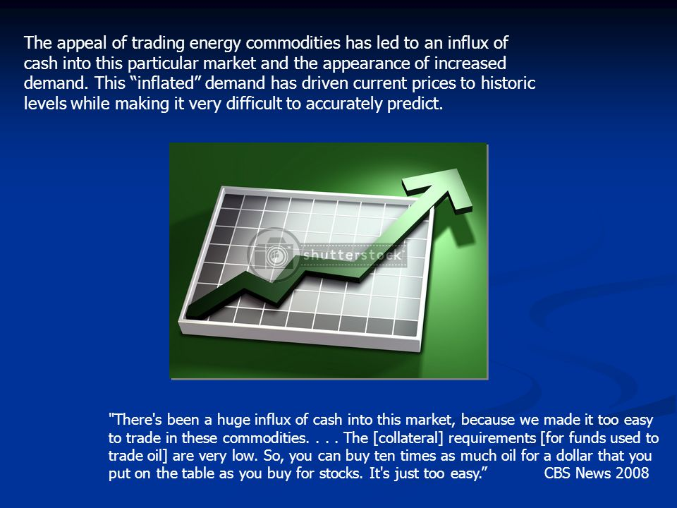 The appeal of trading energy commodities has led to an influx of cash into this particular market and the appearance of increased demand. This inflated demand has driven current prices to historic levels while making it very difficult to accurately predict.