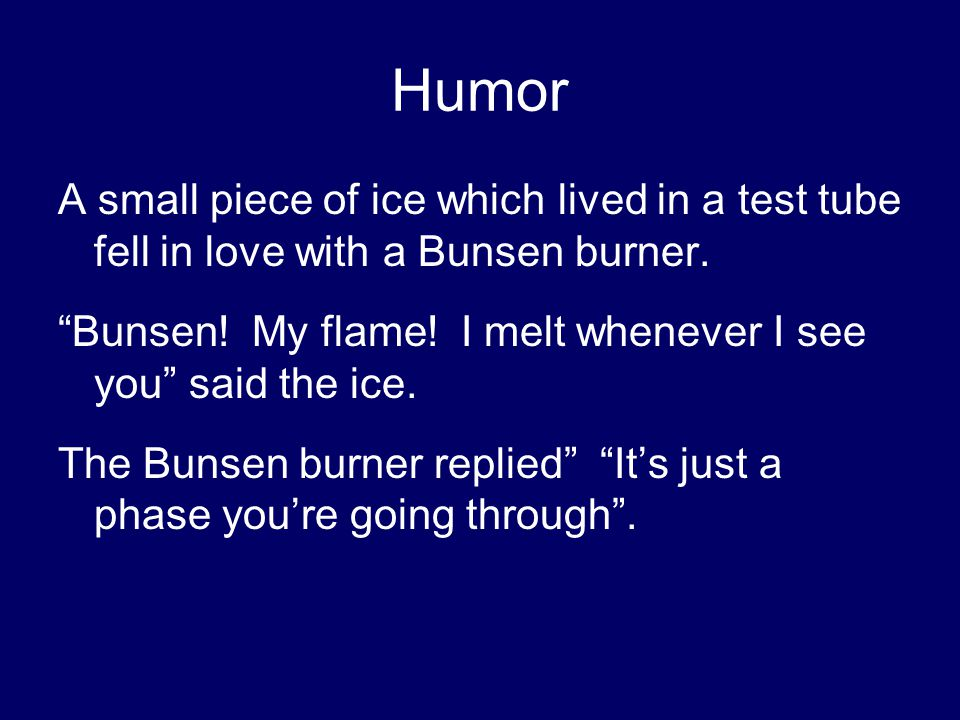 Humor A small piece of ice which lived in a test tube fell in love with a Bunsen burner.