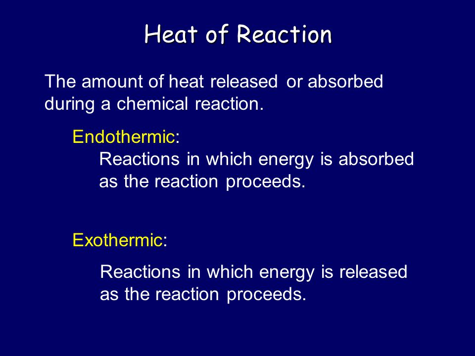 Heat of Reaction The amount of heat released or absorbed during a chemical reaction. Endothermic: