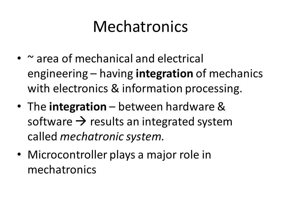 Mechatronics ~ area of mechanical and electrical engineering – having integration of mechanics with electronics & information processing.