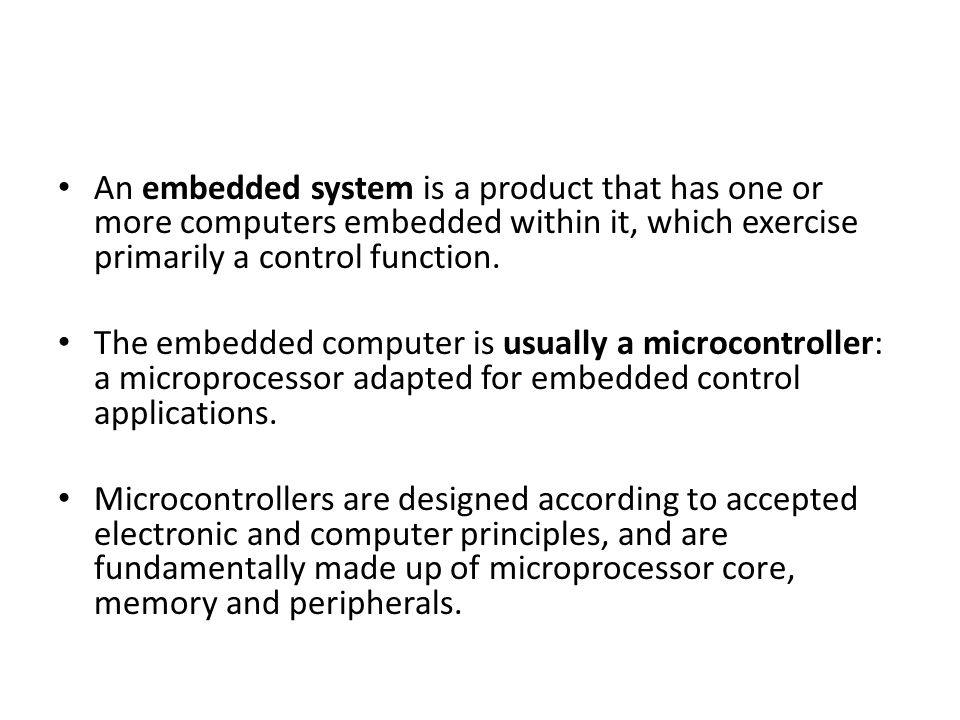 An embedded system is a product that has one or more computers embedded within it, which exercise primarily a control function.
