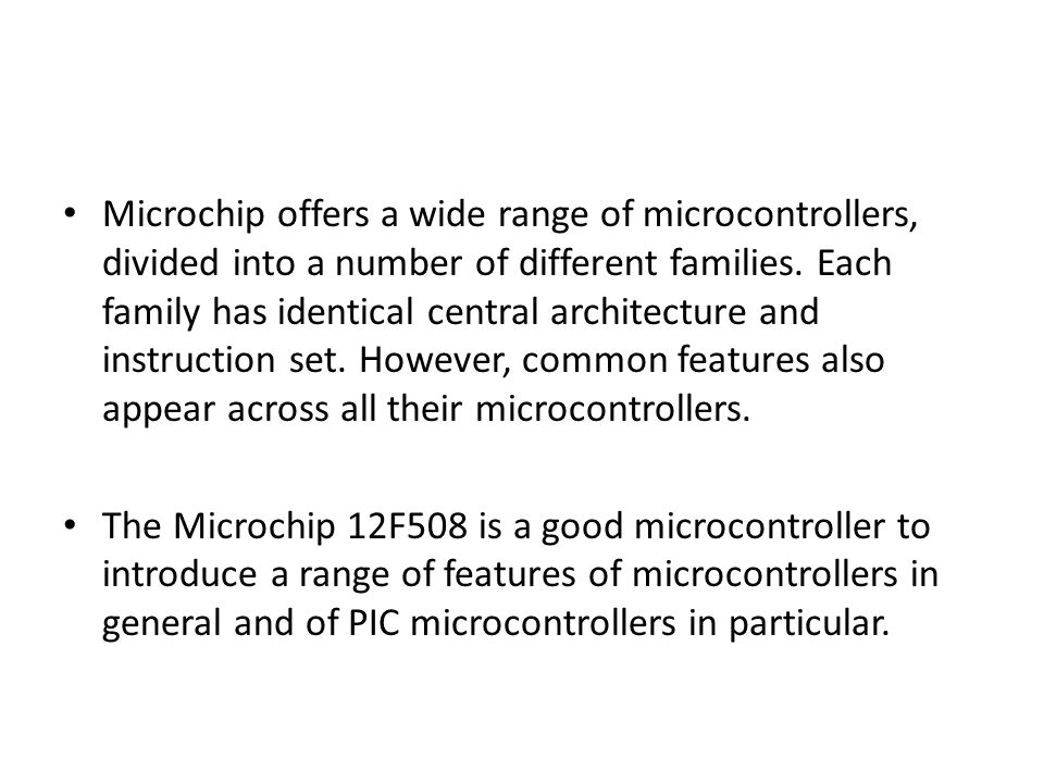 Microchip offers a wide range of microcontrollers, divided into a number of different families. Each family has identical central architecture and instruction set. However, common features also appear across all their microcontrollers.