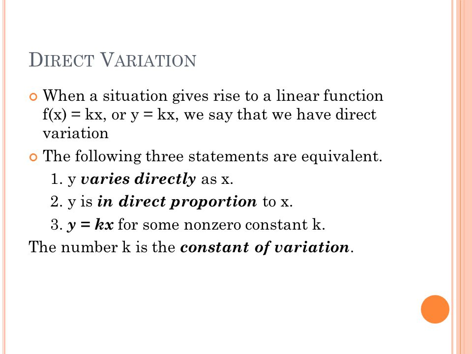 Direct Variation When a situation gives rise to a linear function f(x) = kx, or y = kx, we say that we have direct variation.