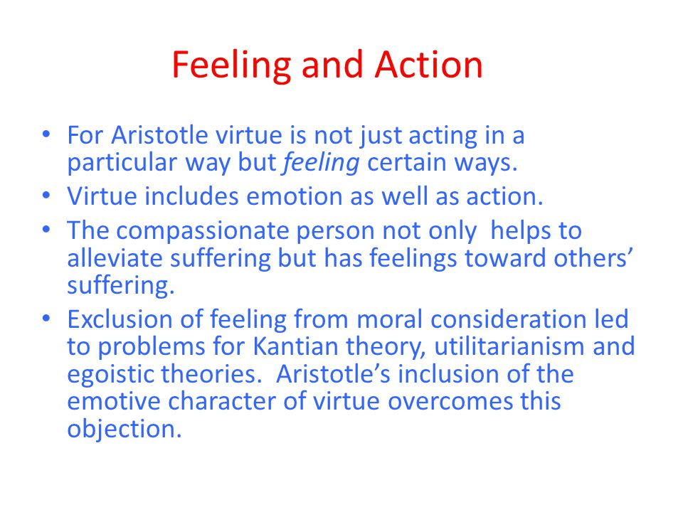 Feeling and Action For Aristotle virtue is not just acting in a particular way but feeling certain ways.