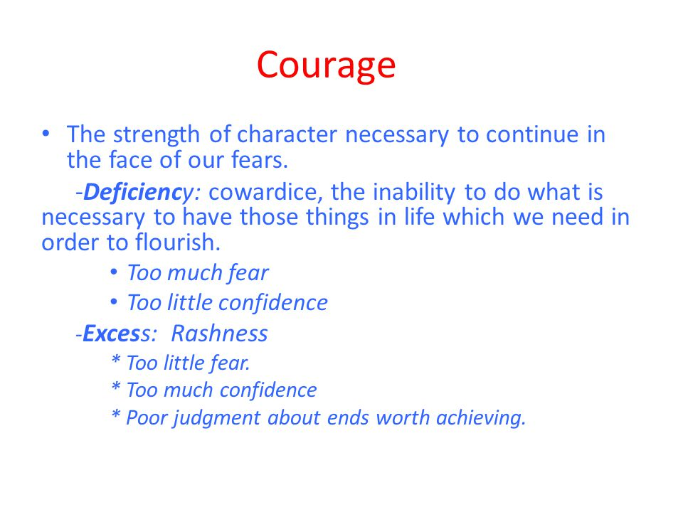 Courage The strength of character necessary to continue in the face of our fears.