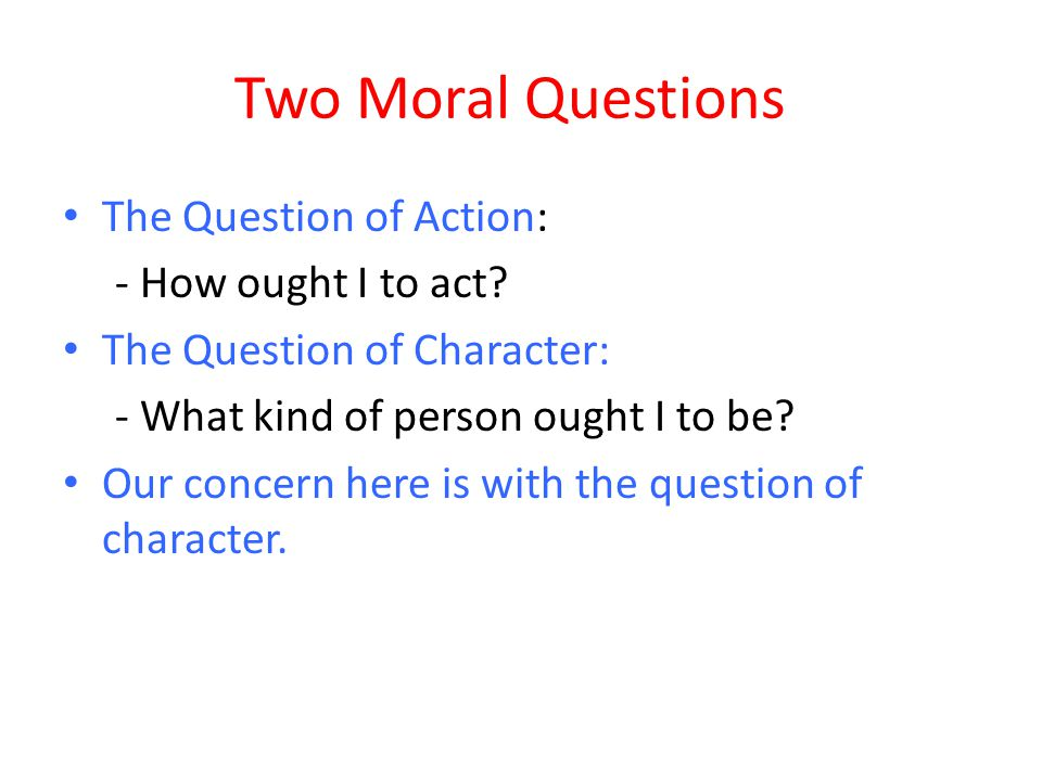 Two Moral Questions The Question of Action: - How ought I to act