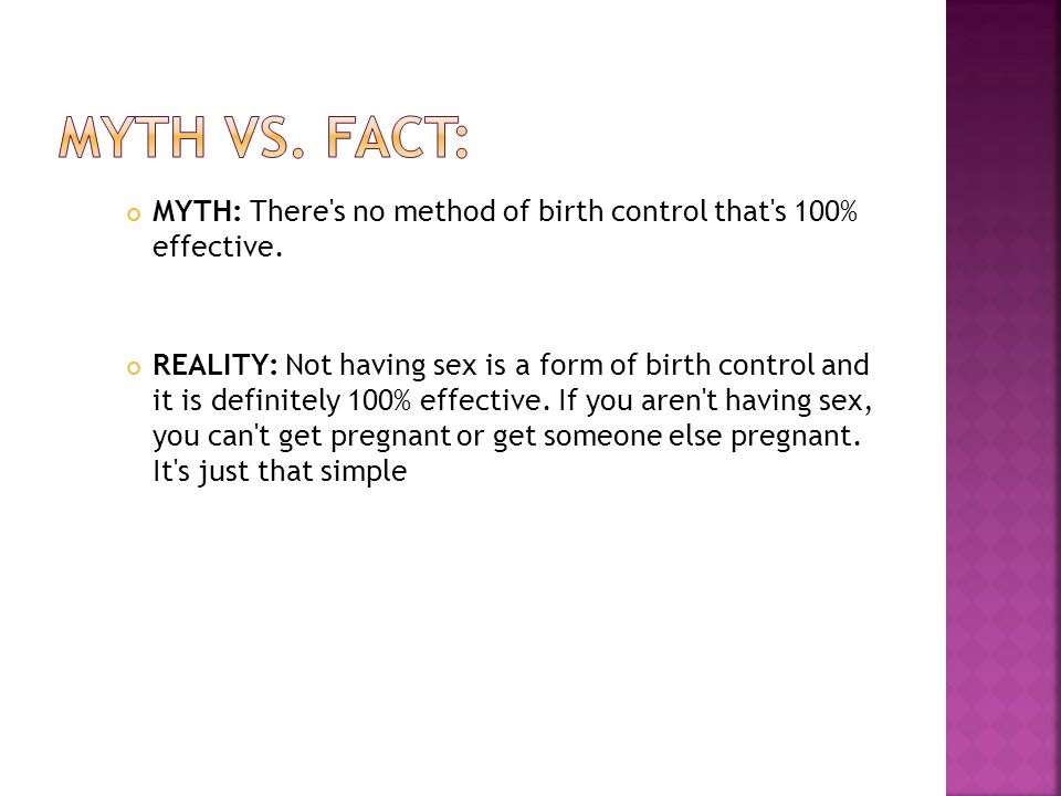 Myth Vs. Fact: MYTH: There s no method of birth control that s 100% effective.