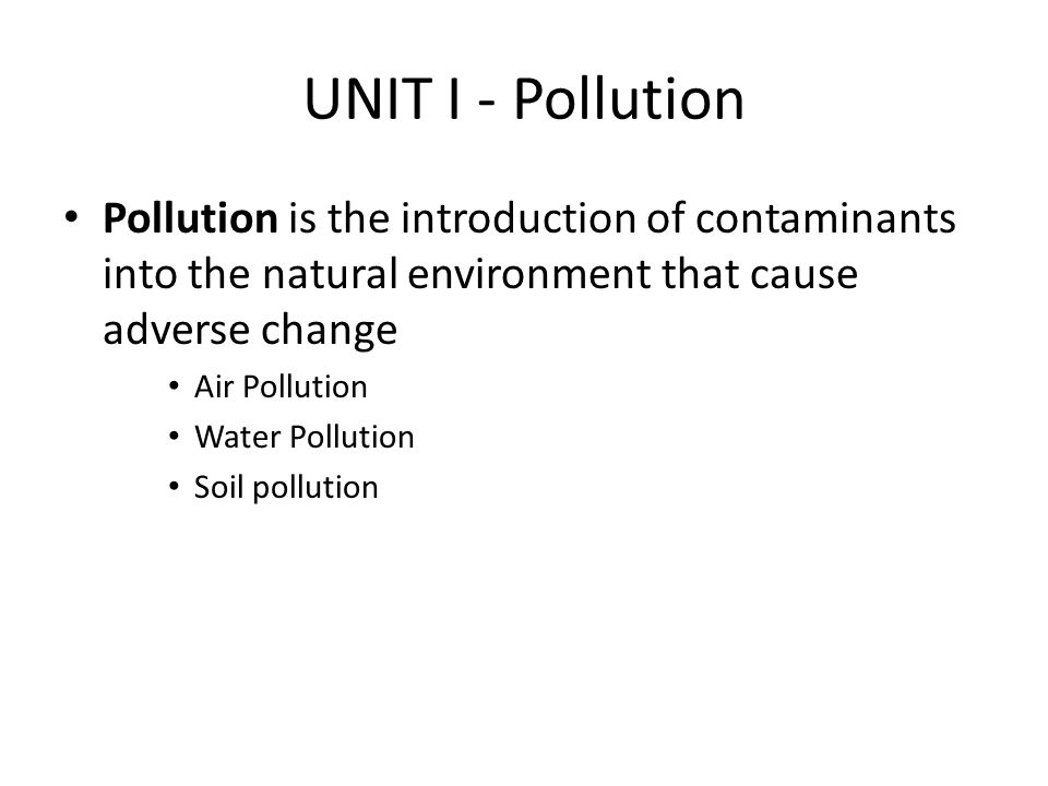 UNIT I - Pollution Pollution is the introduction of contaminants into the natural environment that cause adverse change.