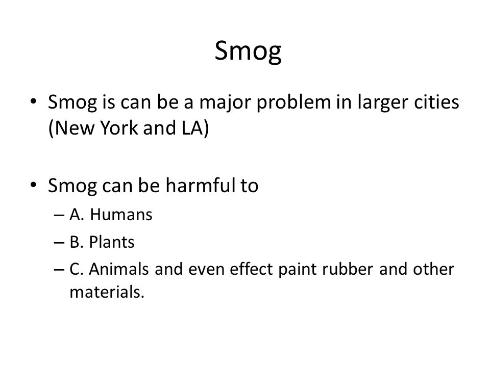 Smog Smog is can be a major problem in larger cities (New York and LA)