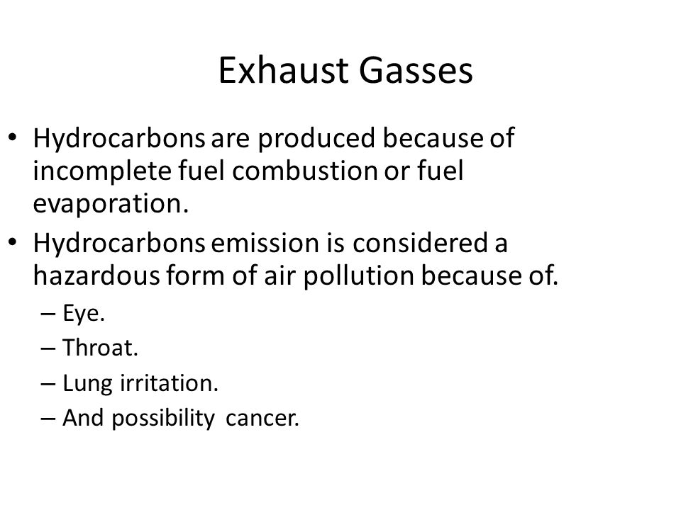 Exhaust Gasses Hydrocarbons are produced because of incomplete fuel combustion or fuel evaporation.